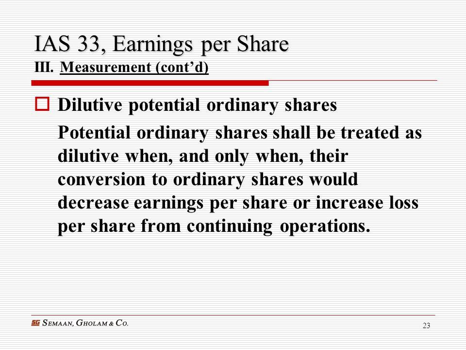 23 IAS 33, Earnings per Share IAS 33, Earnings per Share III. Measurement (cont'd)  Dilutive potential ordinary shares Potential ordinary shares shal