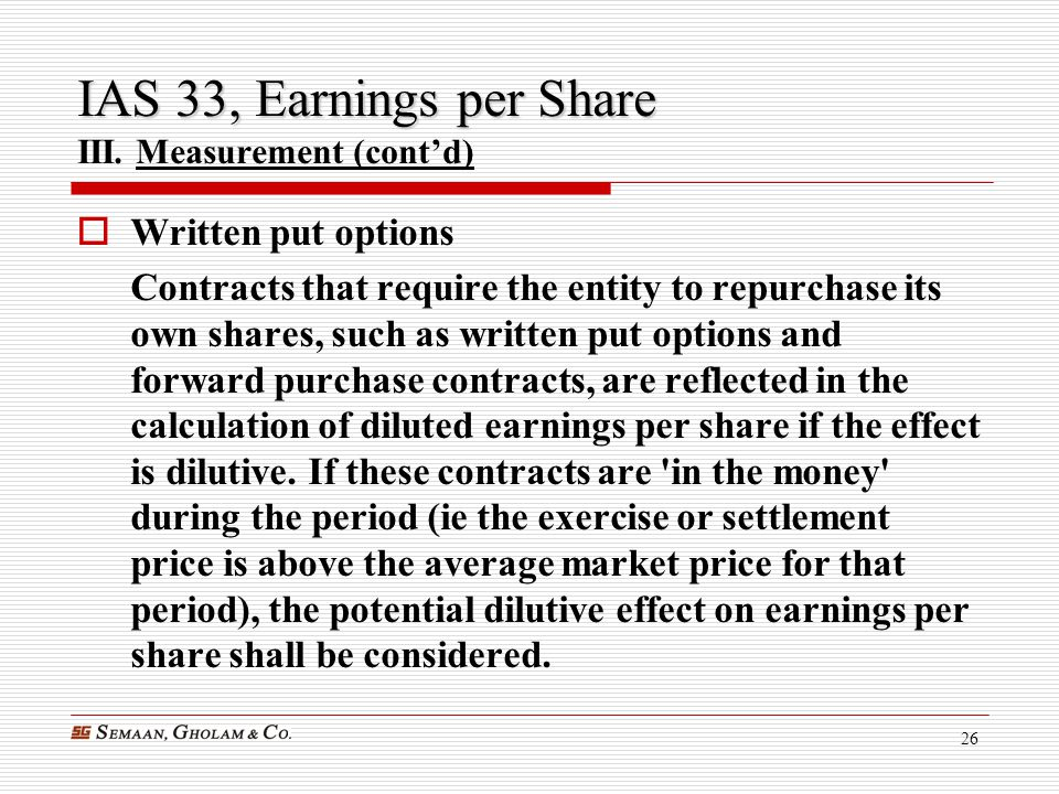 26 IAS 33, Earnings per Share IAS 33, Earnings per Share III. Measurement (cont'd)  Written put options Contracts that require the entity to repurcha