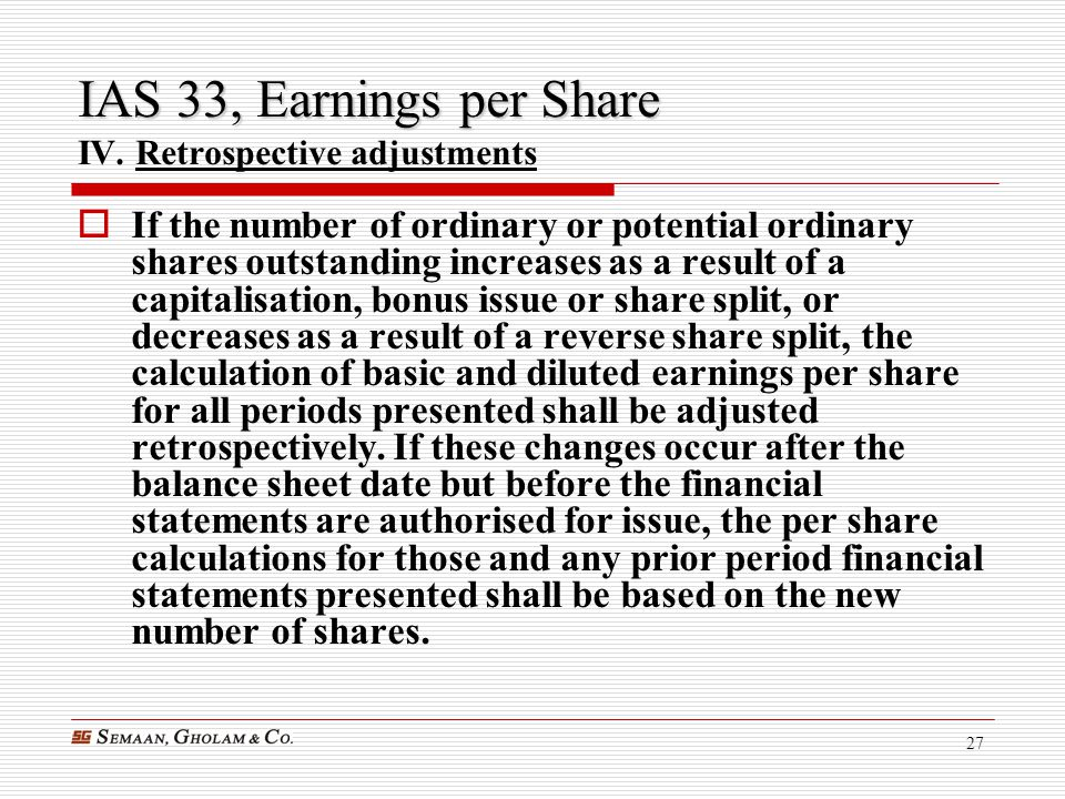 27 IAS 33, Earnings per Share IAS 33, Earnings per Share IV. Retrospective adjustments  If the number of ordinary or potential ordinary shares outsta