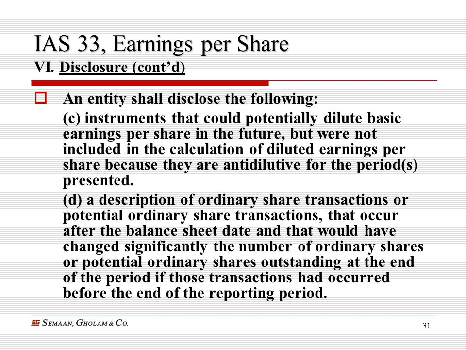 31 IAS 33, Earnings per Share IAS 33, Earnings per Share VI. Disclosure (cont'd)  An entity shall disclose the following: (c) instruments that could