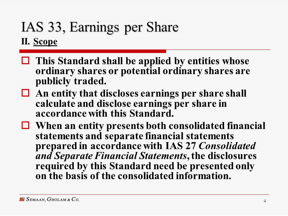4 IAS 33, Earnings per Share IAS 33, Earnings per Share II. Scope  This Standard shall be applied by entities whose ordinary shares or potential ordi