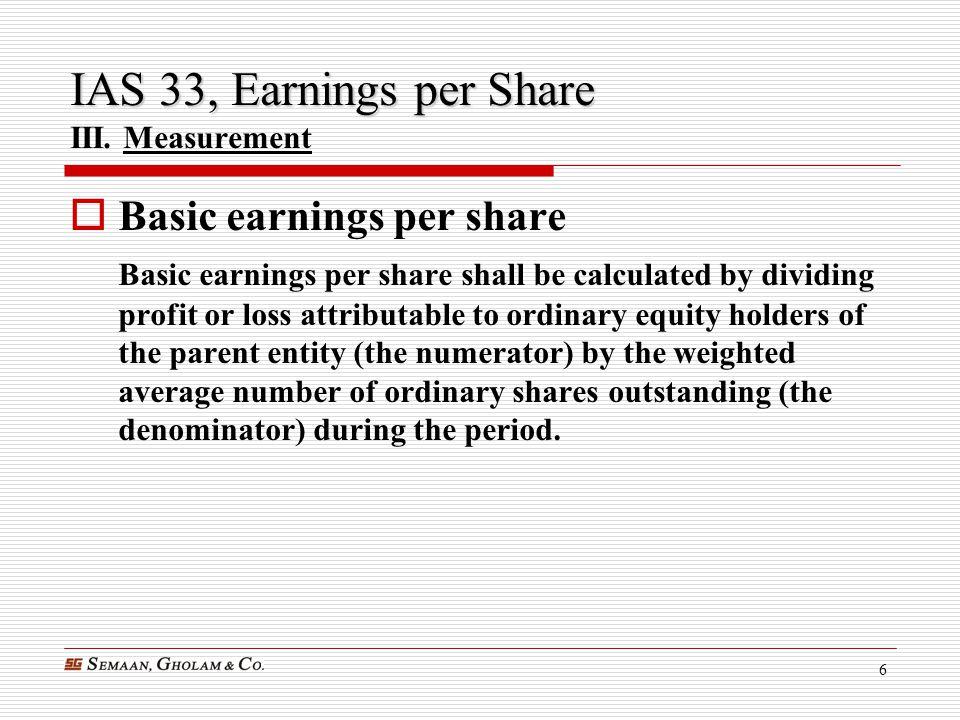 6 IAS 33, Earnings per Share IAS 33, Earnings per Share III. Measurement  Basic earnings per share Basic earnings per share shall be calculated by di