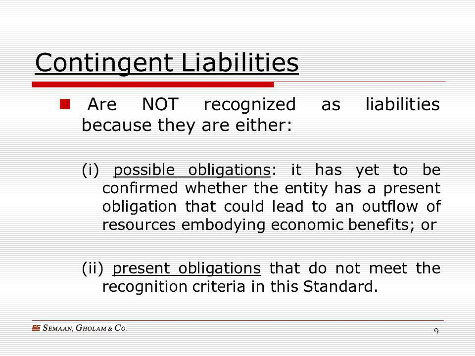 10 Recognition Criteria  A provision shall be recognized when: an entity has a present obligation (legal or constructive) as a result of a past event; and it is probable that an outflow of resources embodying economic benefits will be required to settle the obligation; and a reliable estimate can be made of the amount of the obligation.