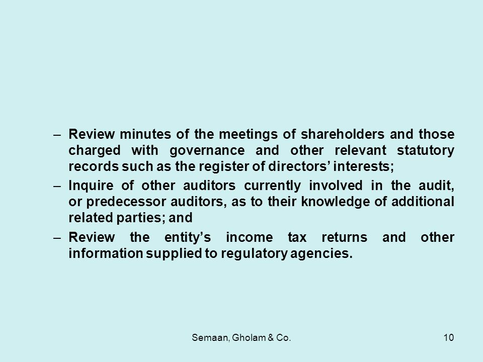 Semaan, Gholam & Co.10 –Review minutes of the meetings of shareholders and those charged with governance and other relevant statutory records such as the register of directors' interests; –Inquire of other auditors currently involved in the audit, or predecessor auditors, as to their knowledge of additional related parties; and –Review the entity's income tax returns and other information supplied to regulatory agencies.