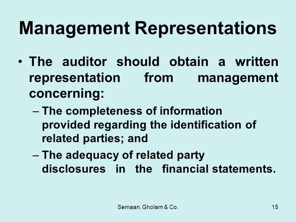 Semaan, Gholam & Co.15 Management Representations The auditor should obtain a written representation from management concerning: –The completeness of information provided regarding the identification of related parties; and –The adequacy of related party disclosures in the financial statements.