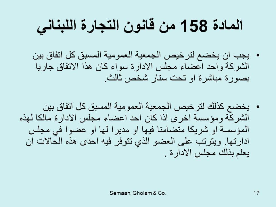 Semaan, Gholam & Co.17 المادة 158 من قانون التجارة اللبناني يجب ان يخضع لترخيص الجمعية العمومية المسبق كل اتفاق بين الشركة واحد اعضاء مجلس الادارة سواء كان هذا الاتفاق جاريا بصورة مباشرة او تحت ستار شخص ثالث.