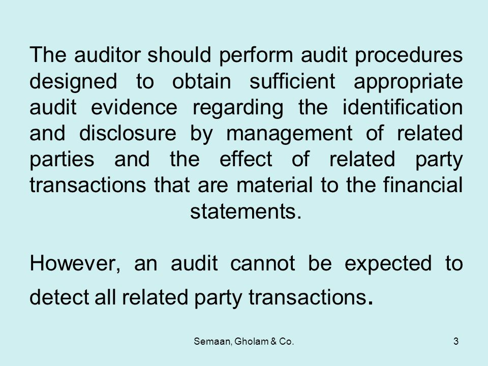 Semaan, Gholam & Co.3 The auditor should perform audit procedures designed to obtain sufficient appropriate audit evidence regarding the identification and disclosure by management of related parties and the effect of related party transactions that are material to the financial statements.