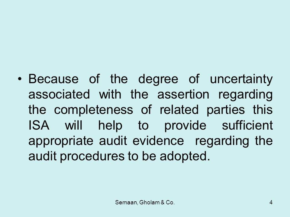 Semaan, Gholam & Co.4 Because of the degree of uncertainty associated with the assertion regarding the completeness of related parties this ISA will help to provide sufficient appropriate audit evidence regarding the audit procedures to be adopted.