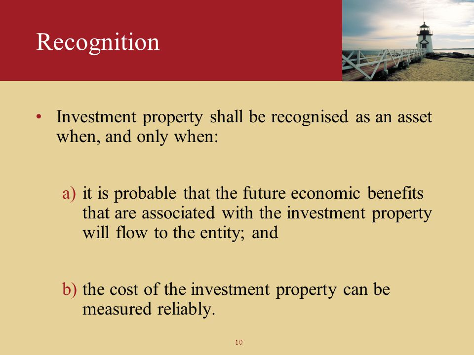 10 Recognition Investment property shall be recognised as an asset when, and only when: a)it is probable that the future economic benefits that are as