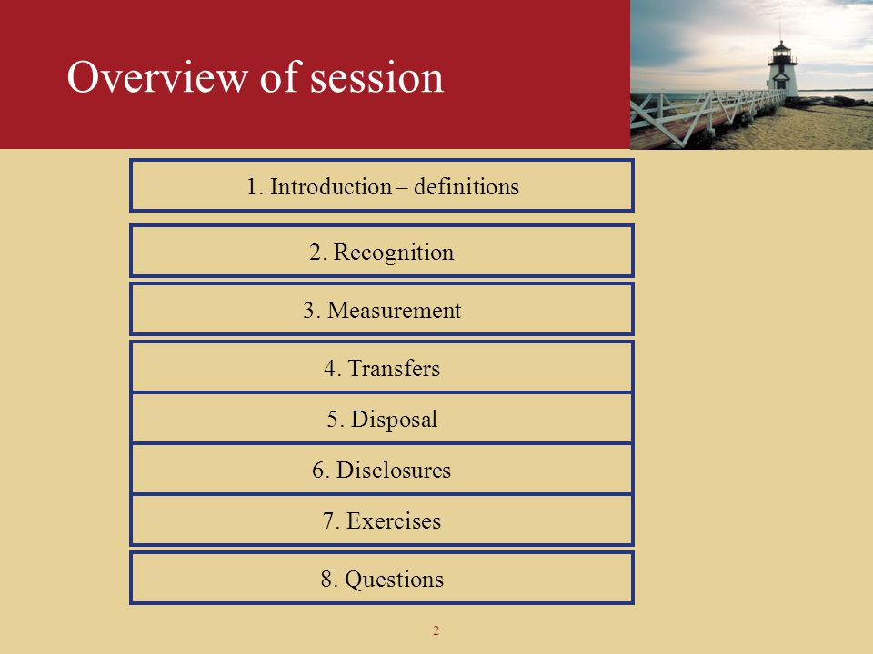 2 Overview of session 1. Introduction – definitions 2. Recognition 3. Measurement 6. Disclosures 7. Exercises 8. Questions 5. Disposal 4. Transfers