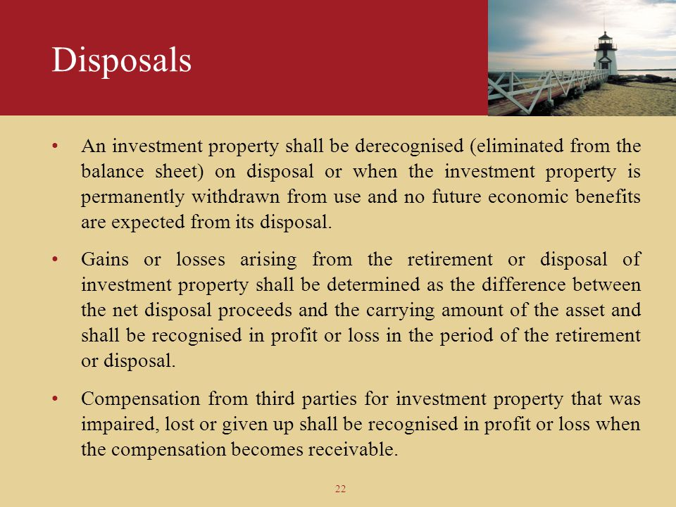 22 Disposals An investment property shall be derecognised (eliminated from the balance sheet) on disposal or when the investment property is permanent