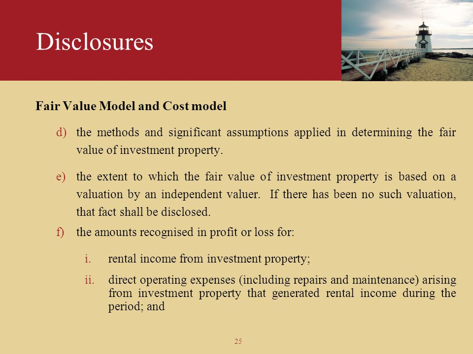 25 Disclosures Fair Value Model and Cost model d)the methods and significant assumptions applied in determining the fair value of investment property.