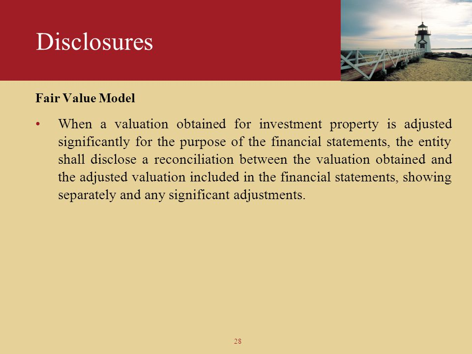 28 Disclosures Fair Value Model When a valuation obtained for investment property is adjusted significantly for the purpose of the financial statement