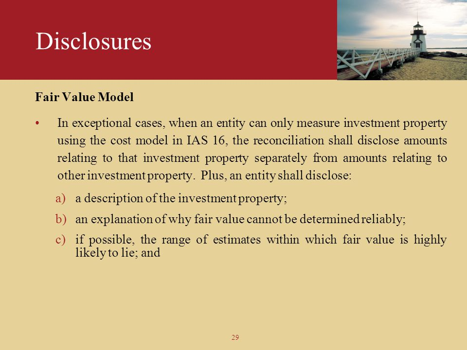 29 Disclosures Fair Value Model In exceptional cases, when an entity can only measure investment property using the cost model in IAS 16, the reconcil