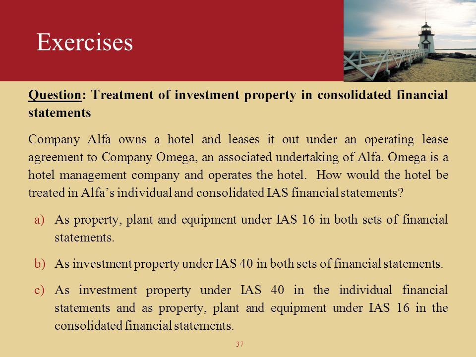 37 Exercises Question: Treatment of investment property in consolidated financial statements Company Alfa owns a hotel and leases it out under an oper