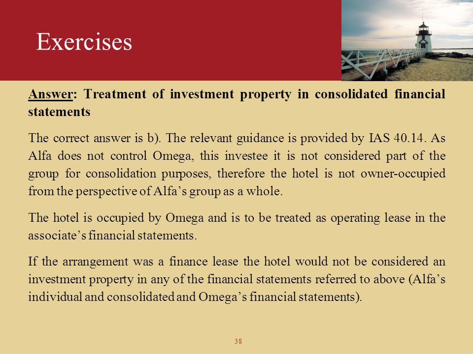 38 Exercises Answer: Treatment of investment property in consolidated financial statements The correct answer is b). The relevant guidance is provided