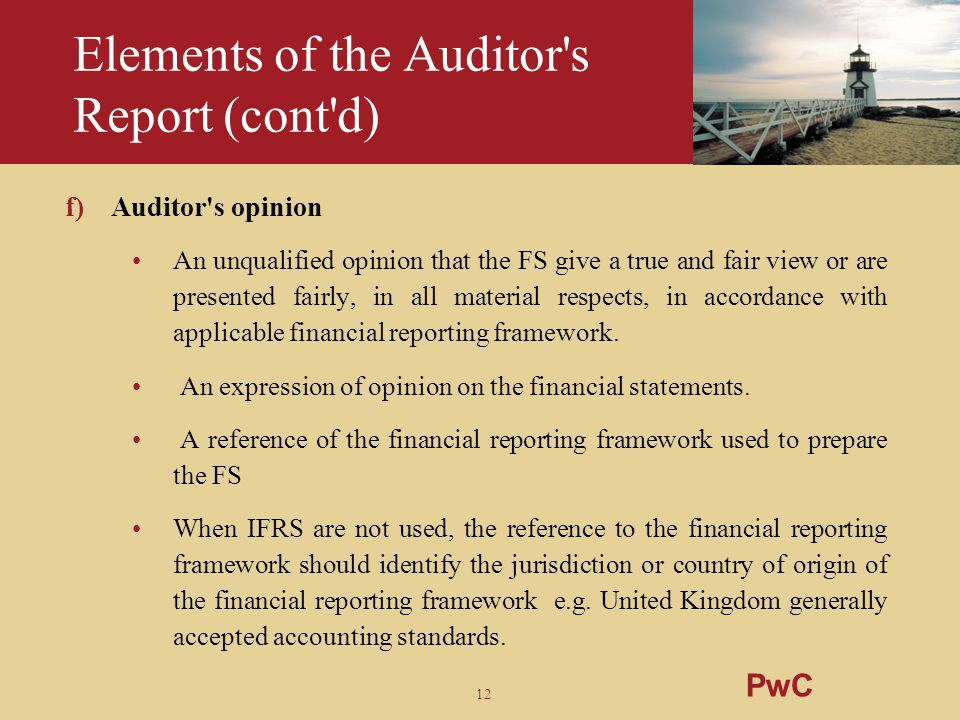 12 Elements of the Auditor's Report (cont'd) f)Auditor's opinion An unqualified opinion that the FS give a true and fair view or are presented fairly,