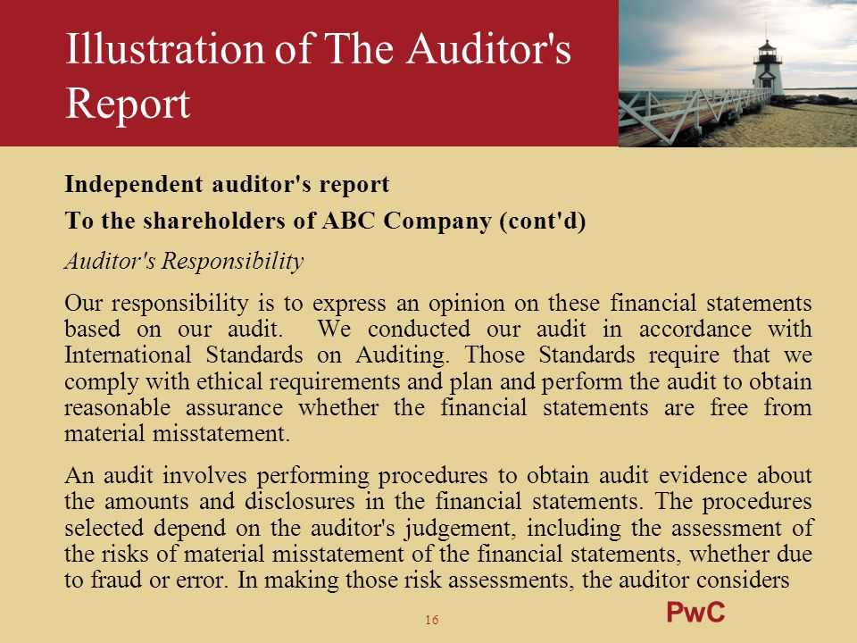 16 Illustration of The Auditor's Report Independent auditor's report To the shareholders of ABC Company (cont'd) Auditor's Responsibility Our responsi