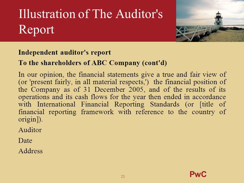 21 Illustration of The Auditor's Report Independent auditor's report To the shareholders of ABC Company (cont'd) In our opinion, the financial stateme