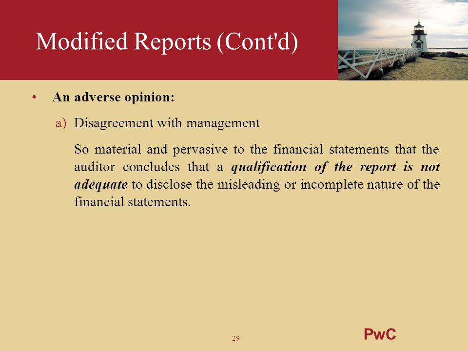 29 Modified Reports (Cont'd) An adverse opinion: a)Disagreement with management So material and pervasive to the financial statements that the auditor