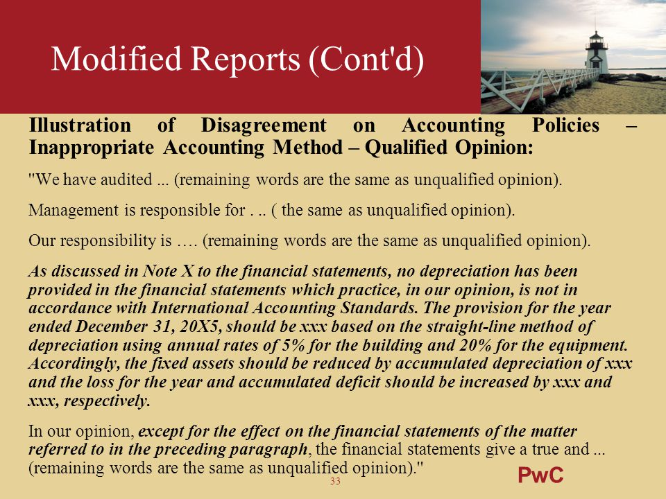 33 Modified Reports (Cont'd) Illustration of Disagreement on Accounting Policies – Inappropriate Accounting Method – Qualified Opinion: ''We have audi