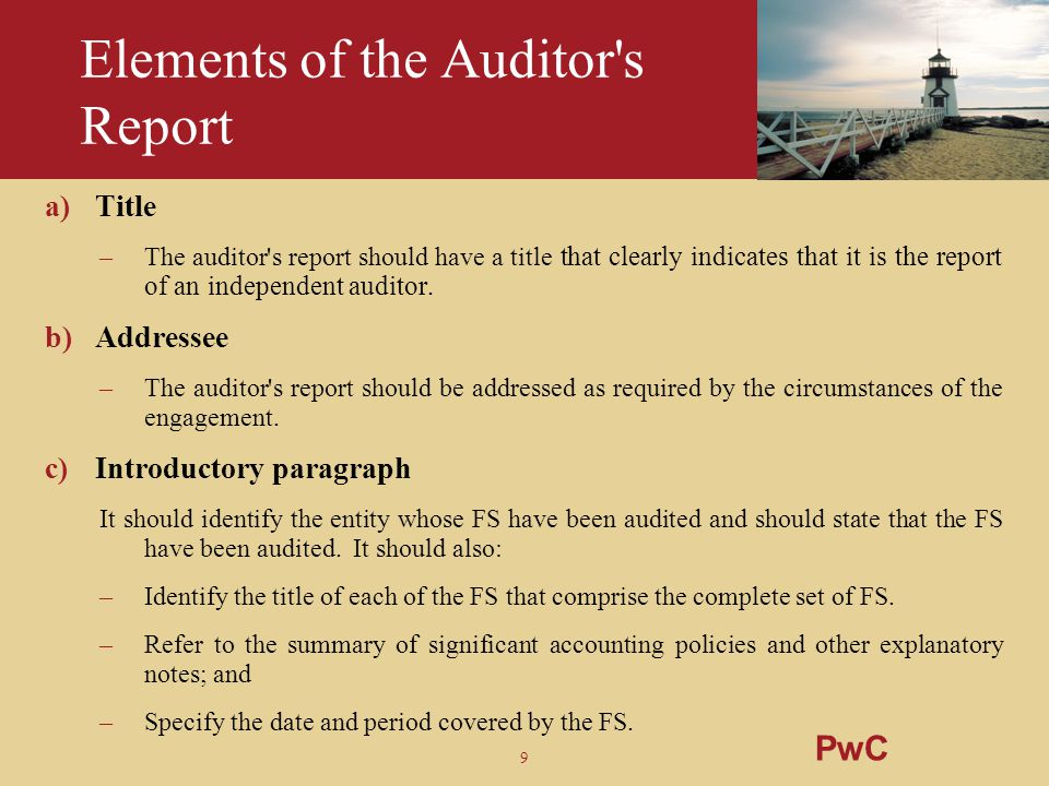9 Elements of the Auditor's Report a)Title –The auditor's report should have a title that clearly indicates that it is the report of an independent au