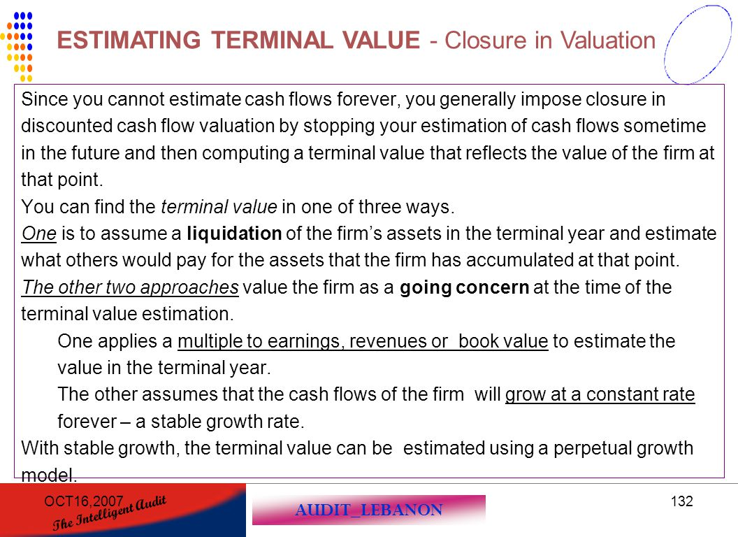 AUDIT_LEBANON The Intelligent Audit OCT16,2007132 Since you cannot estimate cash flows forever, you generally impose closure in discounted cash flow v