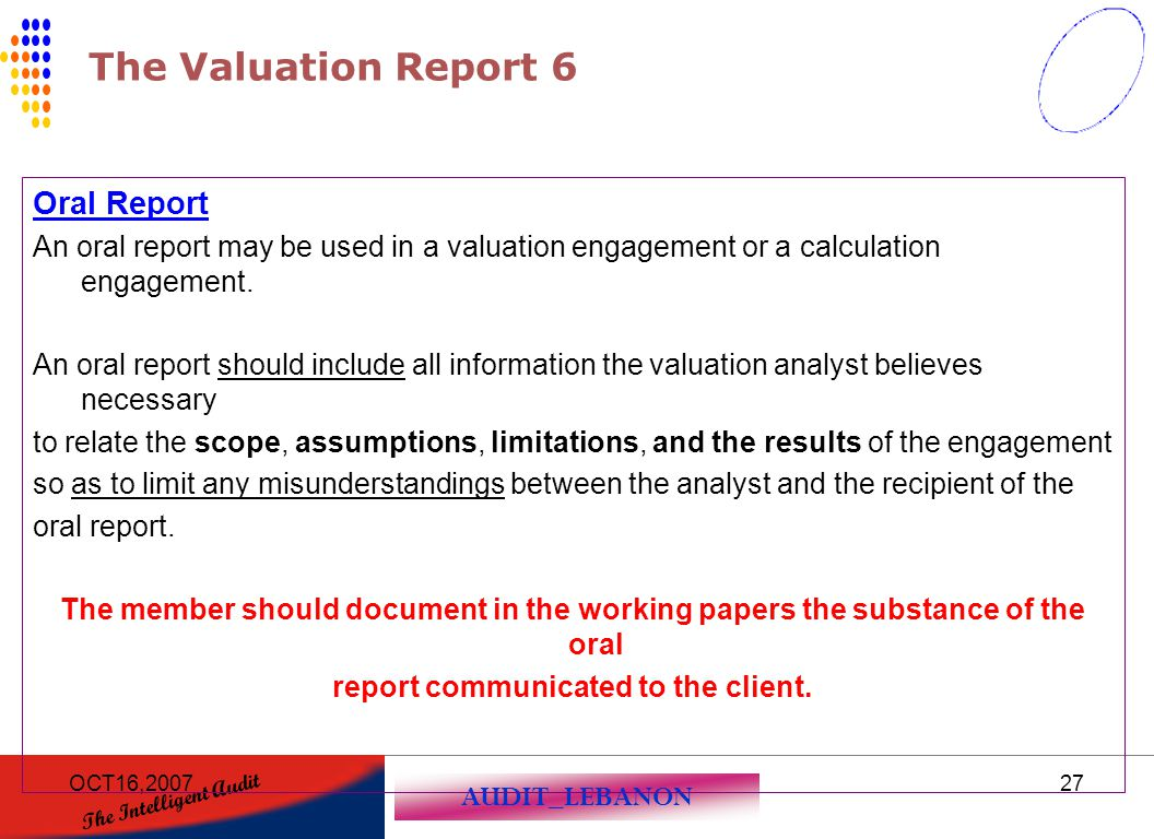 AUDIT_LEBANON The Intelligent Audit OCT16,200727 The Valuation Report 6 Oral Report An oral report may be used in a valuation engagement or a calculat