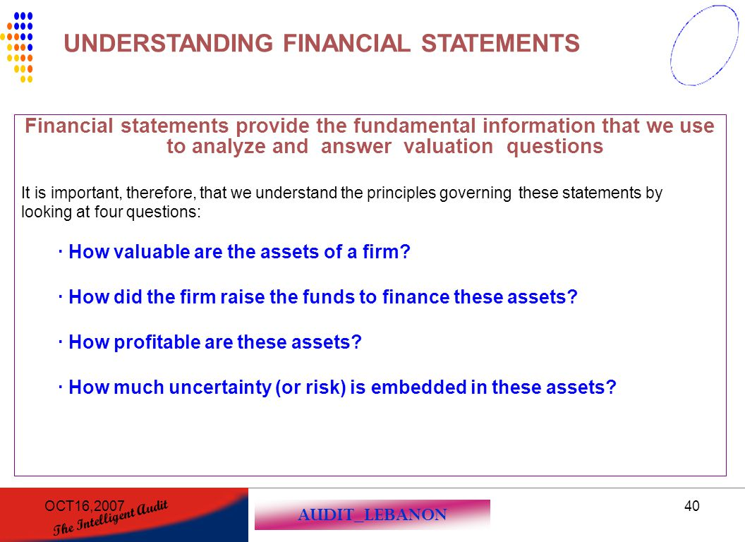 AUDIT_LEBANON The Intelligent Audit OCT16,200740 Financial statements provide the fundamental information that we use to analyze and answer valuation