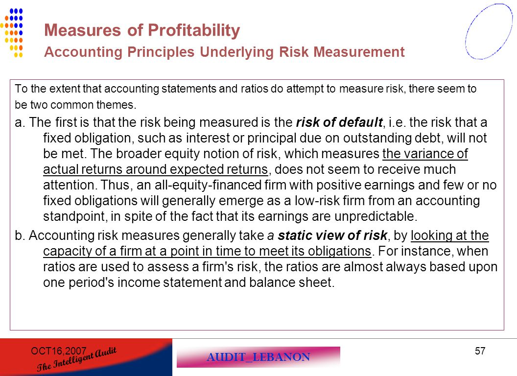 AUDIT_LEBANON The Intelligent Audit OCT16,200757 To the extent that accounting statements and ratios do attempt to measure risk, there seem to be two