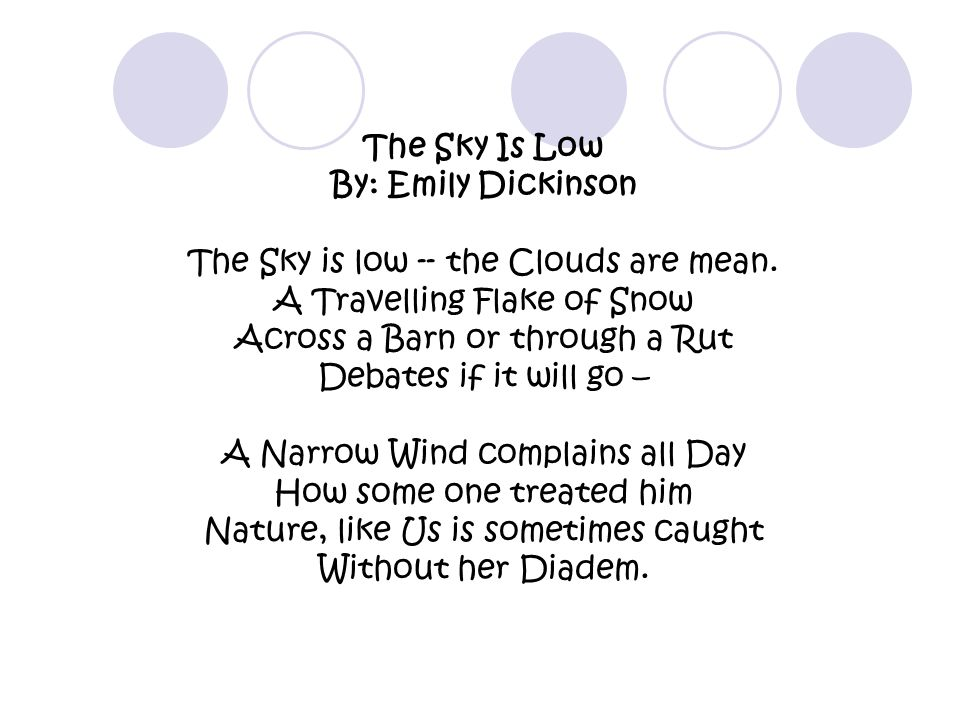 The Sky Is Low By: Emily Dickinson The Sky is low -- the Clouds are mean. A Travelling Flake of Snow Across a Barn or through a Rut Debates if it will