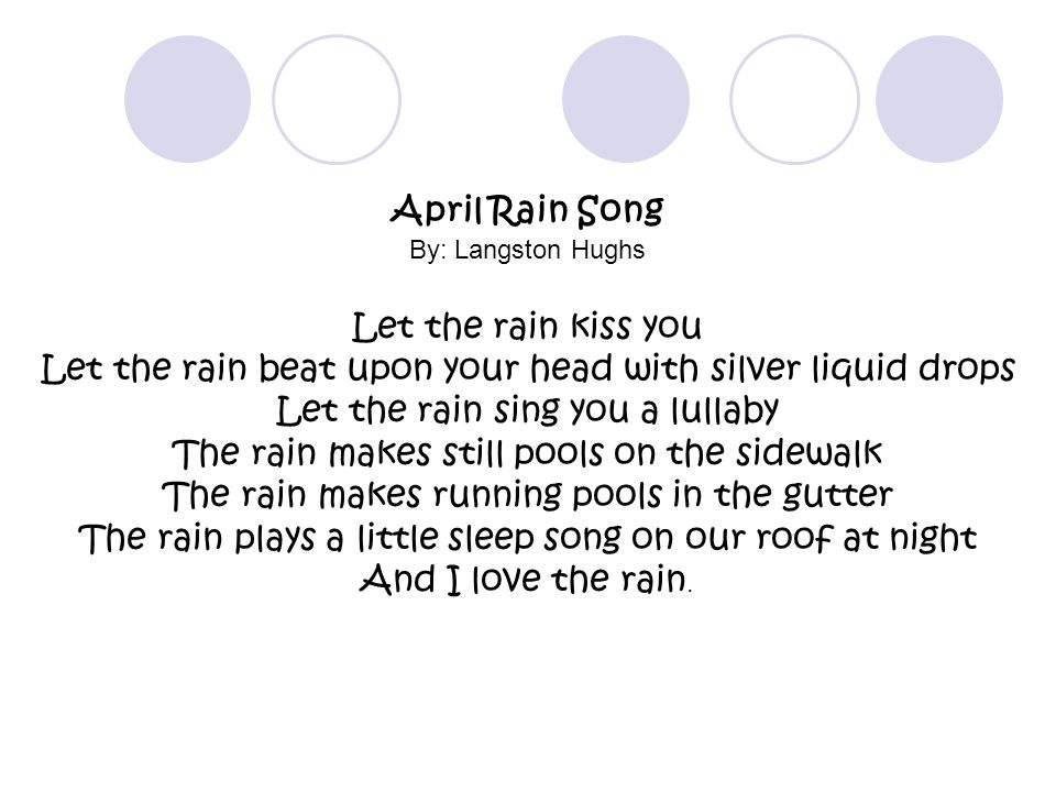 April Rain Song By: Langston Hughs Let the rain kiss you Let the rain beat upon your head with silver liquid drops Let the rain sing you a lullaby The