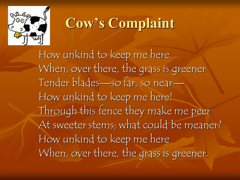Cow's Complaint How unkind to keep me here When, over there, the grass is greener Tender blades—so far, so near— How unkind to keep me here.