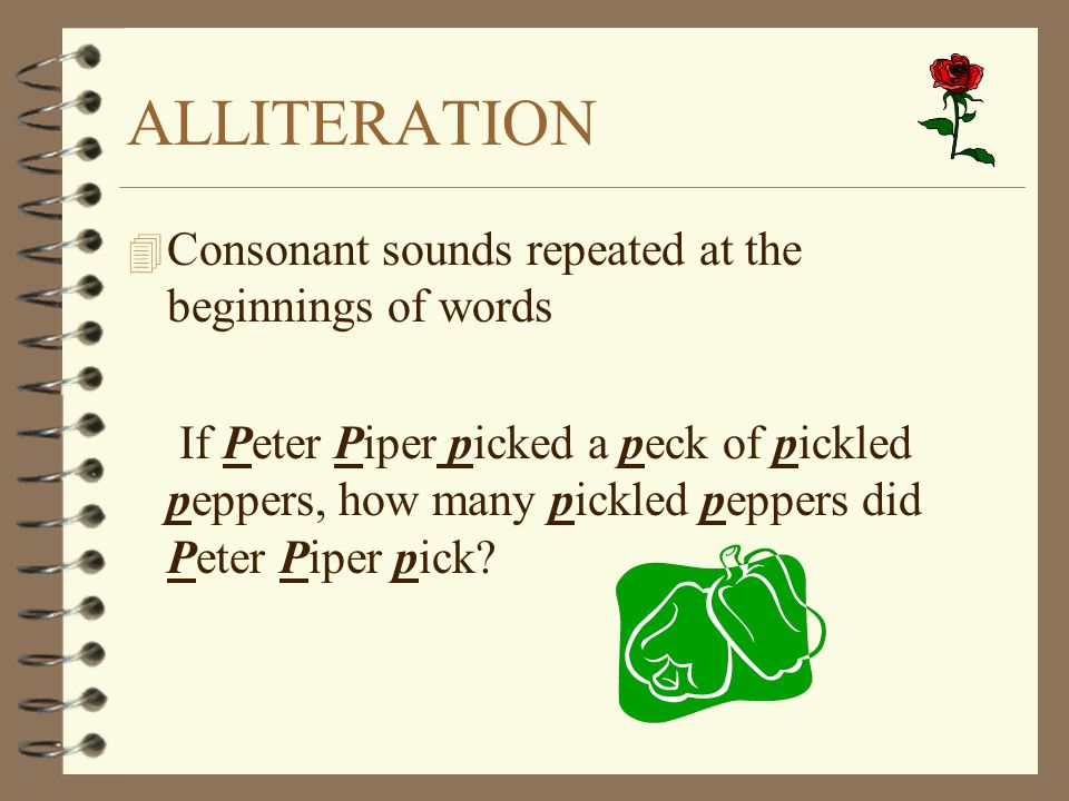 ALLITERATION 4 Consonant sounds repeated at the beginnings of words If Peter Piper picked a peck of pickled peppers, how many pickled peppers did Pete