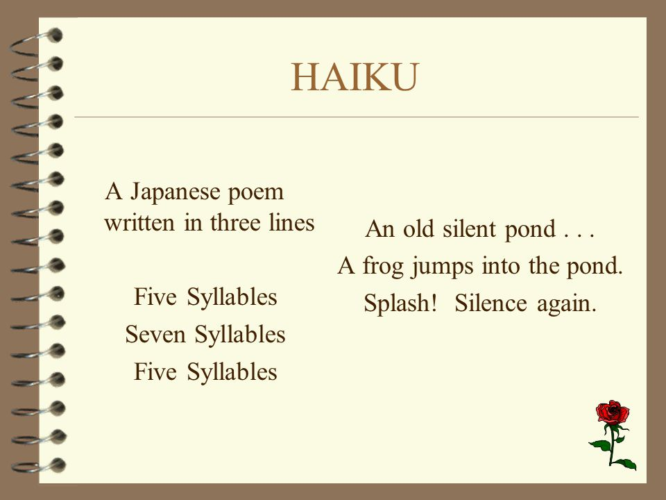 HAIKU A Japanese poem written in three lines Five Syllables Seven Syllables Five Syllables An old silent pond... A frog jumps into the pond. Splash! S