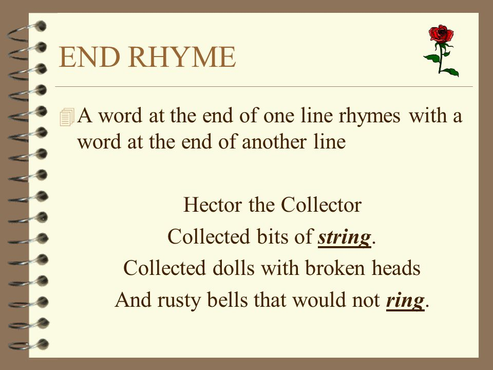 END RHYME 4 A word at the end of one line rhymes with a word at the end of another line Hector the Collector Collected bits of string. Collected dolls