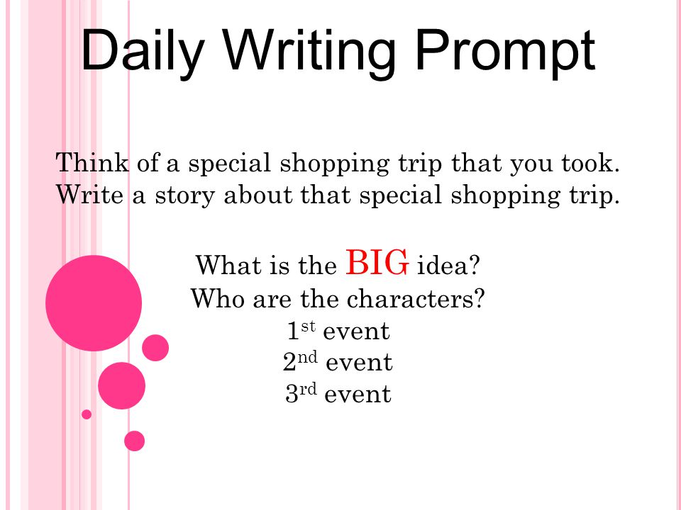 Daily Writing Prompt Think of a special shopping trip that you took. Write a story about that special shopping trip. What is the BIG idea? Who are the