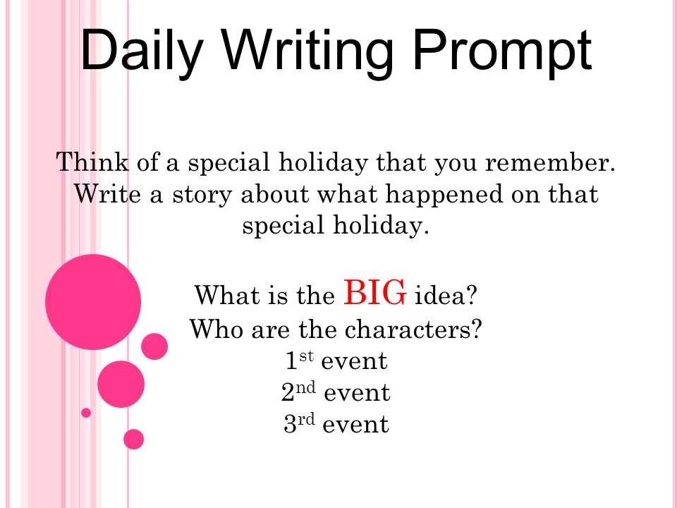Daily Writing Prompt Think of a special holiday that you remember. Write a story about what happened on that special holiday. What is the BIG idea? Wh