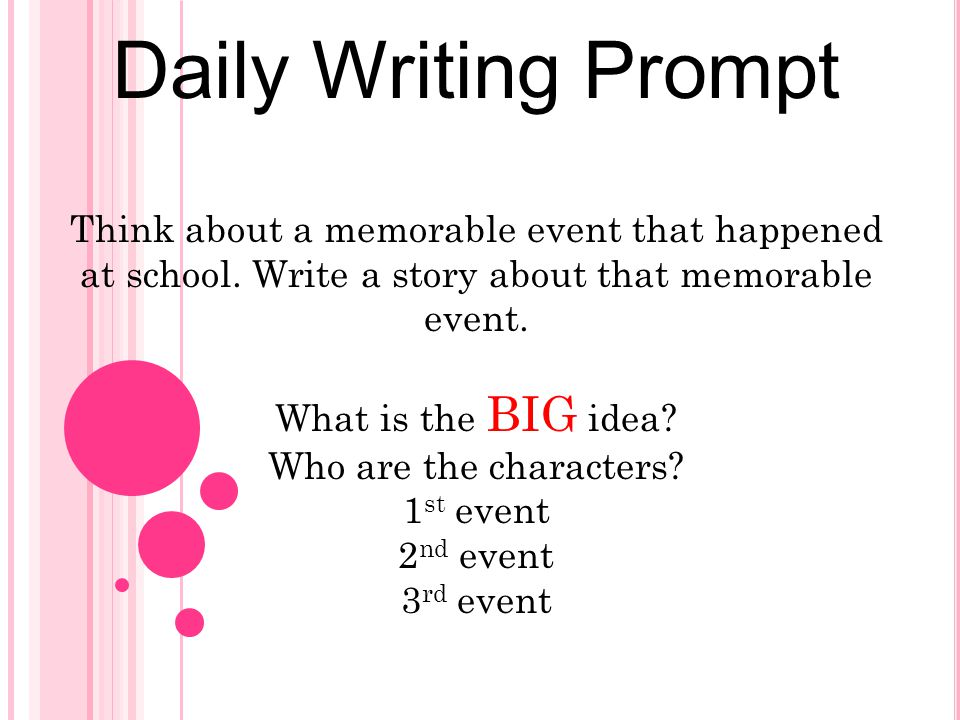 Daily Writing Prompt Think about a memorable event that happened at school. Write a story about that memorable event. What is the BIG idea? Who are th
