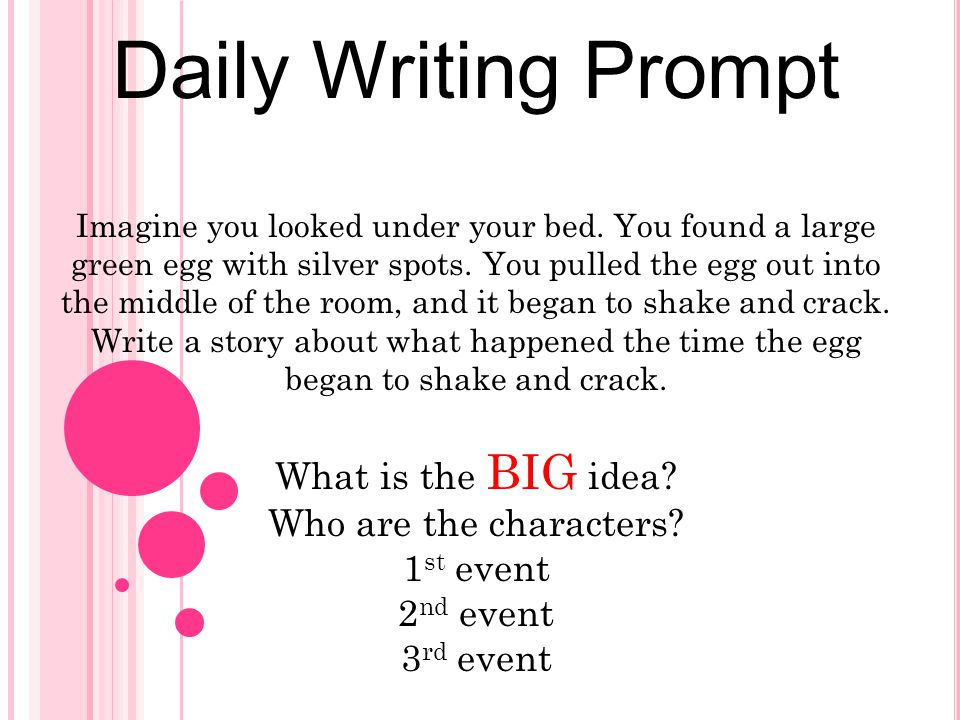 Daily Writing Prompt Imagine you looked under your bed. You found a large green egg with silver spots. You pulled the egg out into the middle of the r