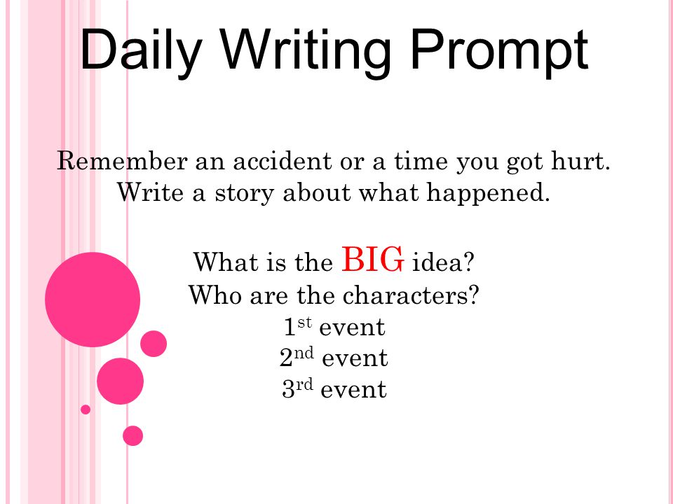 Daily Writing Prompt Remember an accident or a time you got hurt. Write a story about what happened. What is the BIG idea? Who are the characters? 1 s