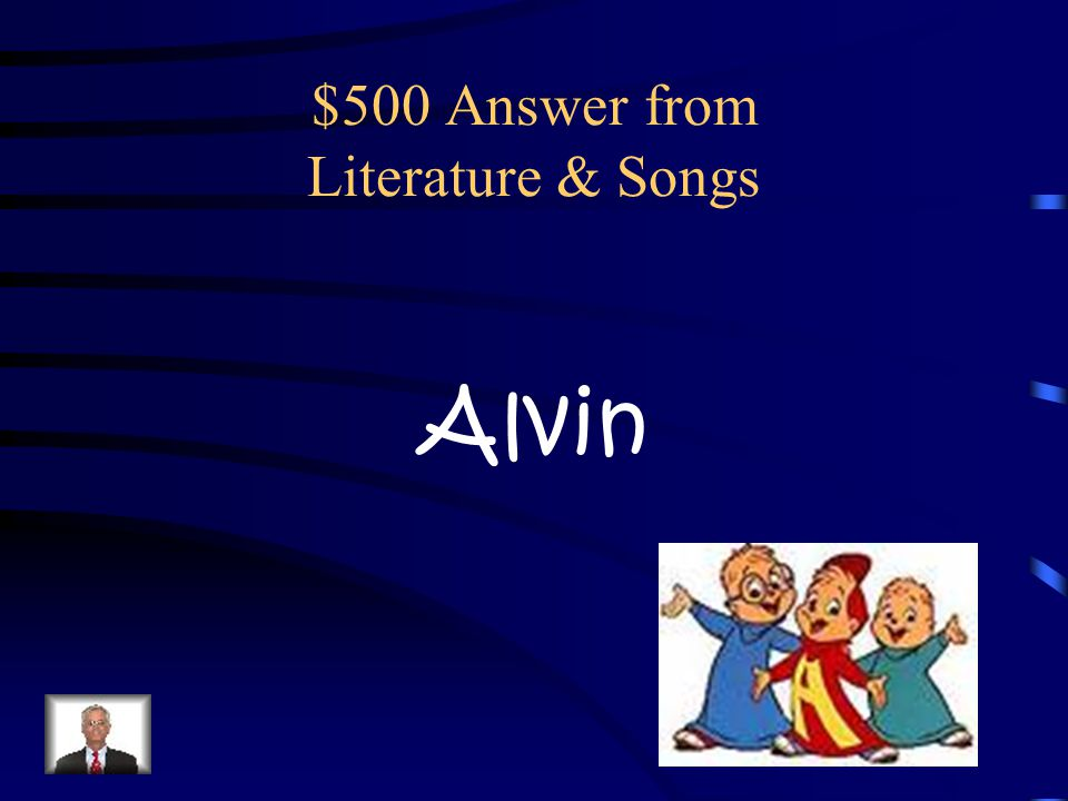 $500 Question from Literature & Songs What is the name of the famous singing chipmunk