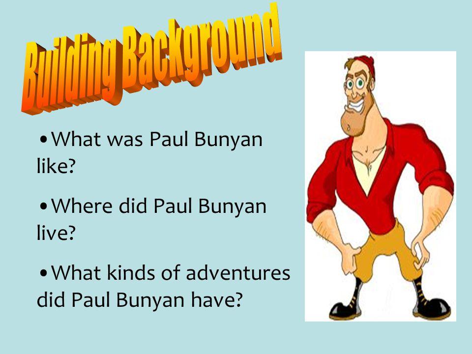 What was Paul Bunyan like? Where did Paul Bunyan live? What kinds of adventures did Paul Bunyan have?