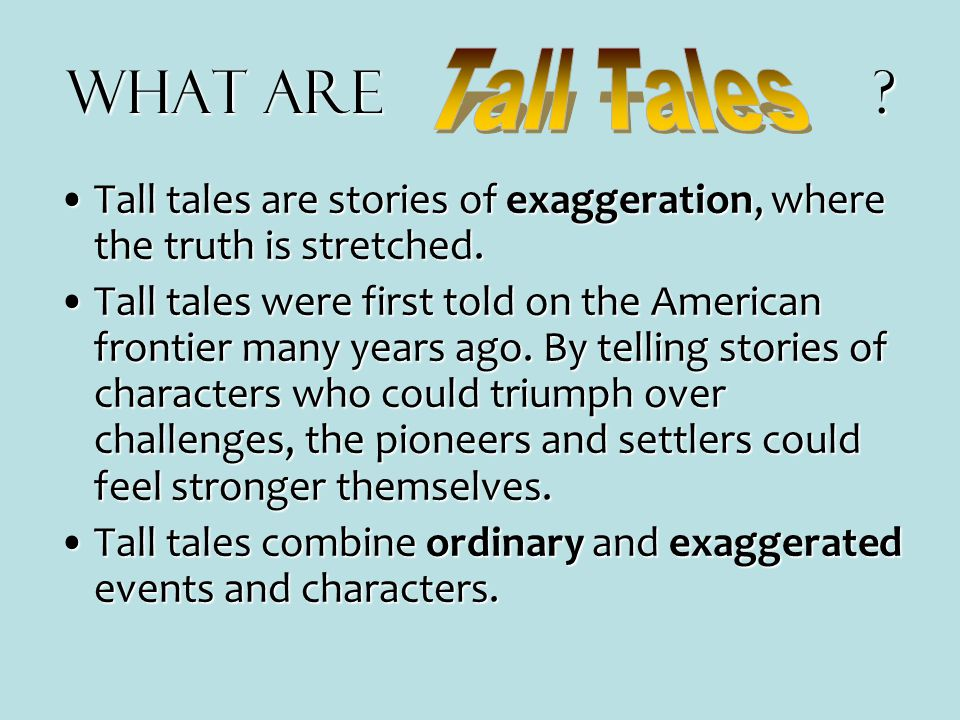 What are? What are ? Tall tales are stories of exaggeration, where the truth is stretched.Tall tales are stories of exaggeration, where the truth is s