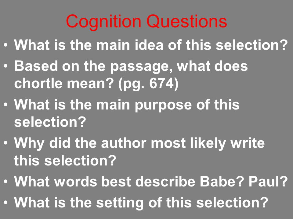 Cognition Questions What is the main idea of this selection? Based on the passage, what does chortle mean? (pg. 674) What is the main purpose of this