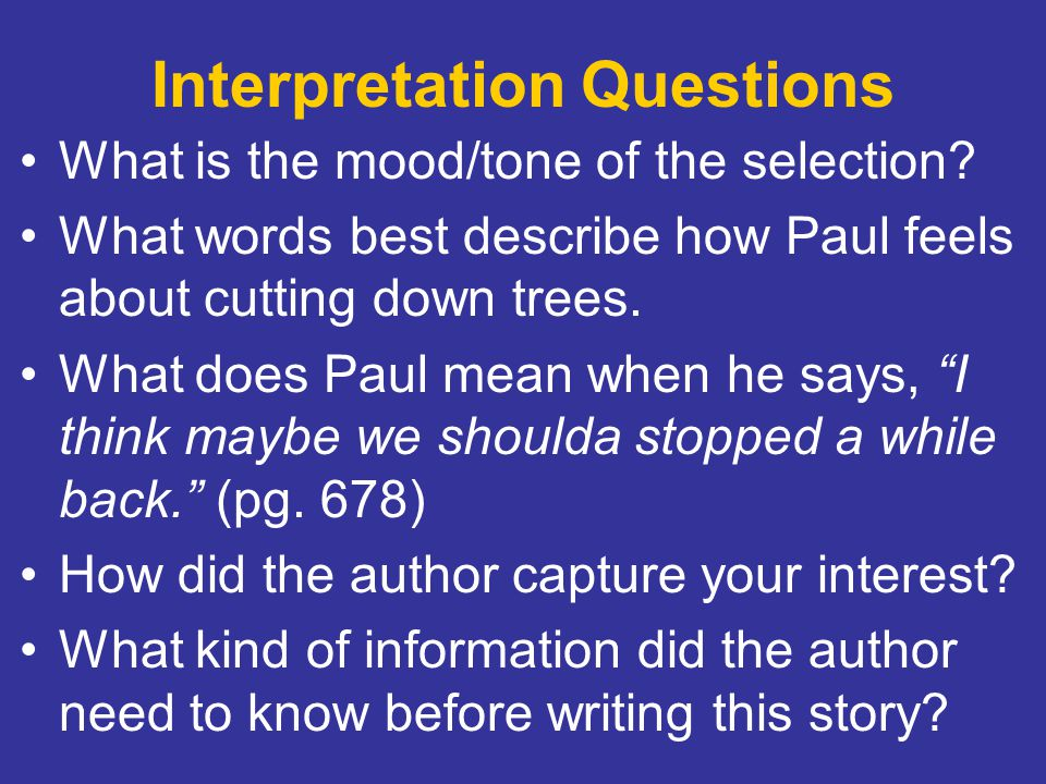 Interpretation Questions What is the mood/tone of the selection? What words best describe how Paul feels about cutting down trees. What does Paul mean