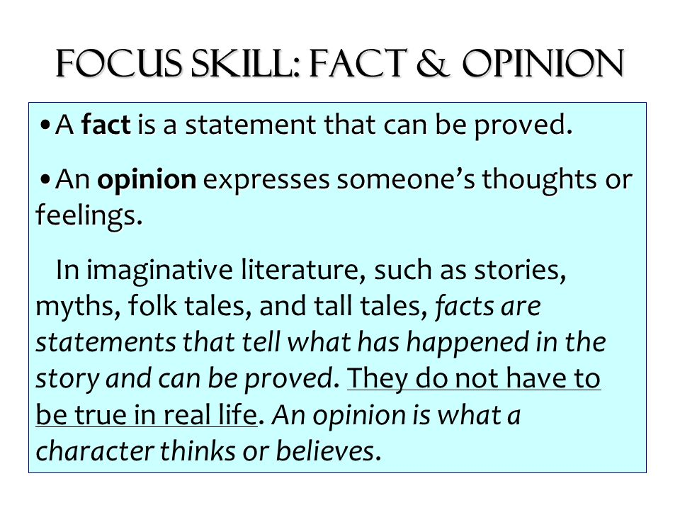 Focus Skill: Fact & Opinion A fact is a statement that can be proved.A fact is a statement that can be proved. An opinion expresses someone's thoughts