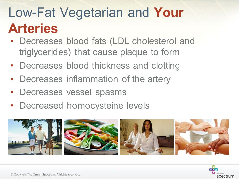 Low-Fat Vegetarian and Your Arteries Decreases blood fats (LDL cholesterol and triglycerides) that cause plaque to form Decreases blood thickness and clotting Decreases inflammation of the artery Decreases vessel spasms Decreased homocysteine levels 4