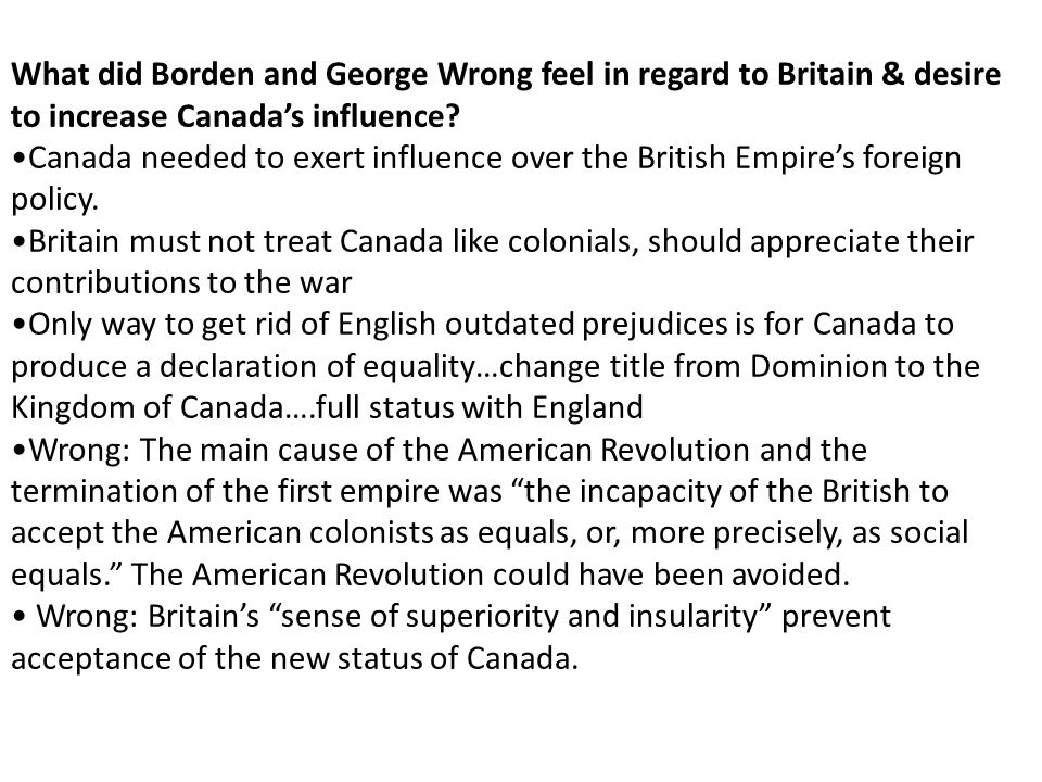 What did Borden and George Wrong feel in regard to Britain & desire to increase Canada's influence? Canada needed to exert influence over the British