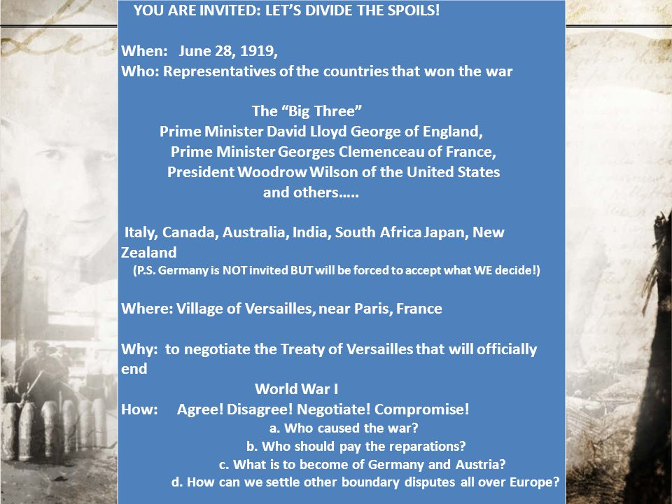 """YOU ARE INVITED: LET'S DIVIDE THE SPOILS! When: June 28, 1919, Who: Representatives of the countries that won the war The """"Big Three"""" Prime Minister D"""
